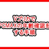 VプリカでPCMAXの年齢確認をする手順