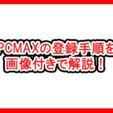 PCMAXの登録手順を画像付きで解説!