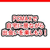 PCMAXで自宅に居ながら出会いを楽しもう!